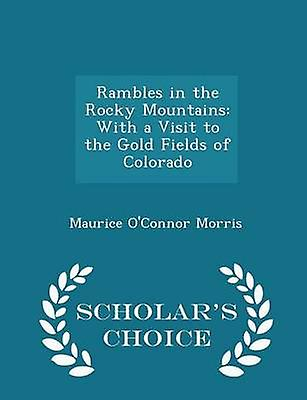 Rambles in the Rocky Mountains With a Visit to the Gold Fields of Colorado  Scholars Choice Edition by Morris & Maurice OConnor