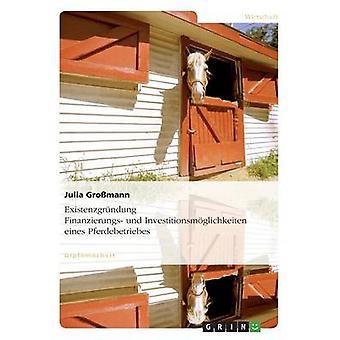 Existenzgrndung. Finanzierungs Und Investitionsmglichkeiten Eines Pferdebetriebes von Gromann & Julia