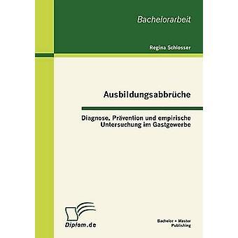 Ausbildungsabbrche Diagnose Prvention und empirische Untersuchung im Gastgewerbe by Schlosser & Regina