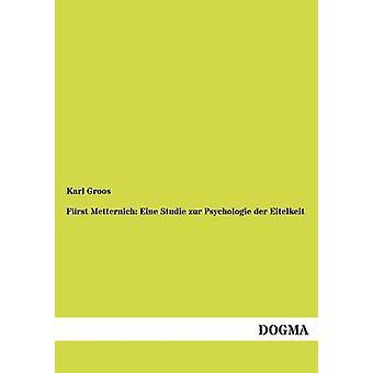 Frst Metternich Eine Studie zur Psychologie der Eitelkeit by Groos & Karl