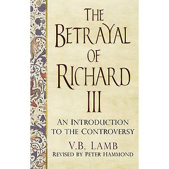 The Betrayal of Richard III - An Introduction to the Controversy by V.