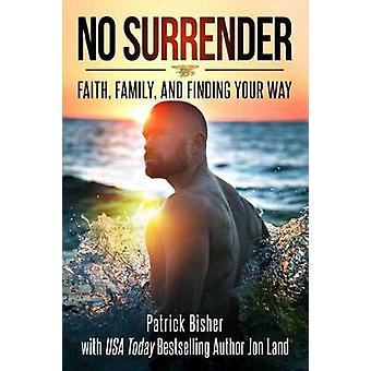 No Surrender - Faith - Family - and Finding Your Way by Patrick Bisher