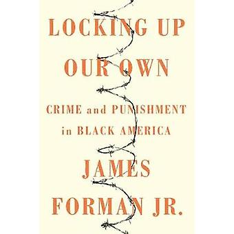 Locking Up Our Own - Crime and Punishment in Black America by James Fo