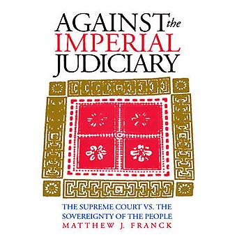Against the Imperial Judiciary  Supreme Court vs. the Sovereignty of the People by Matthew J Franck