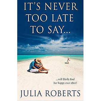 Its Never Too Late To Say... by Roberts & Julia