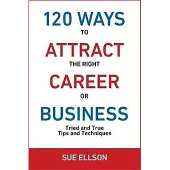 120 Ways To Attract The Right Career Or Business Tried and True Tips and Techniques by Ellson & Sue
