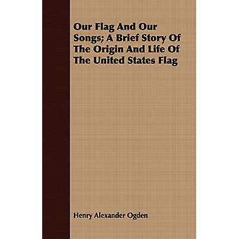 Our Flag And Our Songs A Brief Story Of The Origin And Life Of The United States Flag by Ogden & Henry Alexander