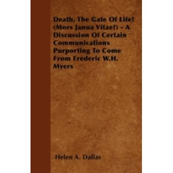 Death The Gate Of Life Mors Janua Vitae  A Discussion Of Certain Communications Purporting To Come From Frederic W.H. Myers by Dallas & Helen A.