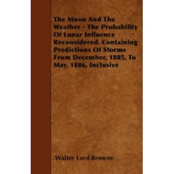 The Moon And The Weather  The Probability Of Lunar Influence Reconsidered. Containing Predictions Of Storms From December 1885 To May 1886 Inclusive by Browne & Walter Lord