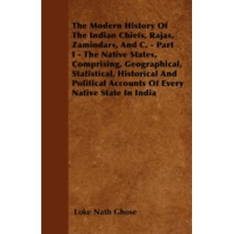 The Modern History Of The Indian Chiefs Rajas Zamindars And C.  Part I  The Native States Comprising Geographical Statistical Historical And Political Accounts Of Every Native State In India by Ghose & Loke Nath