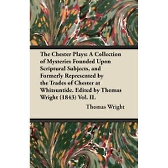 The Chester Plays A Collection of Mysteries Founded Upon Scriptural Subjects and Formerly Represented by the Trades of Chester at Whitsuntide. Edited by Thomas Wright 1843 Vol. II. by Wright & Thomas