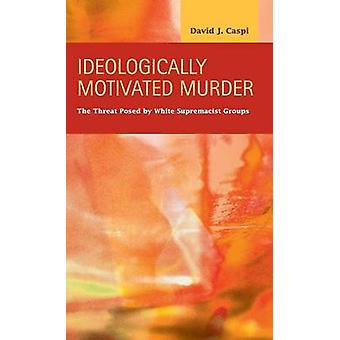 Ideologically Motivated Murder The Threat Posed by White Supremacist Groups by Caspi & David J.