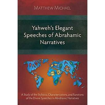 Yahwehs Elegant Speeches of the Abrahamic Narratives A Study of the Stylistics Characterizations and Functions of the Divine Speeches in Abrahamic Narratives by Michael & Matthew