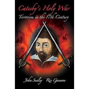 Catesbys Holy War Terrorism in the 17th Century by Sealey & John
