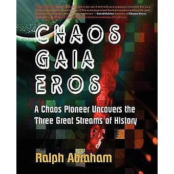 Chaos Gaia Eros A Chaos Pioneer Uncovers the Three Great Streams of History by Abraham & Ralph H.