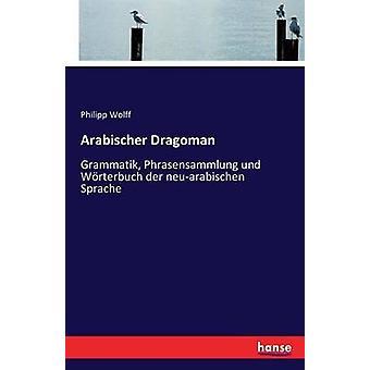 Arabischer DragomanGrammatik Phrasensammlung und Wrterbuch der neuarabischen Sprache by Wolff & Philipp
