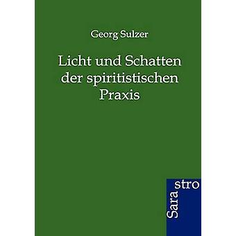 Licht und Schatten der spiritistischen Praxis by Sulzer & Georg