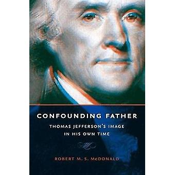 Confounding Father Thomas Jeffersons Image in His Own Time by McDonald & Robert M S