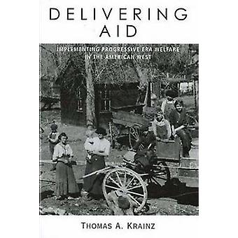 Delivering Aid Implementing Progressive Era Welfare in the American West by Krainz & Thomas A.
