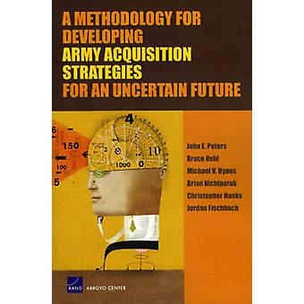 A Methodology for Developing Army Acquisition Strategies for an Uncertain Future by John E Peters