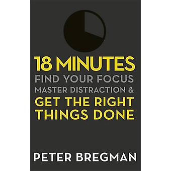 18 Minutes  Find Your Focus Master Distraction and Get the Right Things Done by Peter Bregman