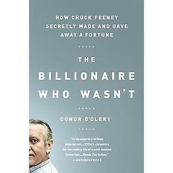 The Billionaire Who Wasnt  How Chuck Feeney Secretly Made and Gave Away a Fortune by Conor O Clery