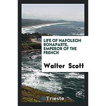 Life of Napoleon Bonaparte - Emperor of the French by Sir Walter Scot
