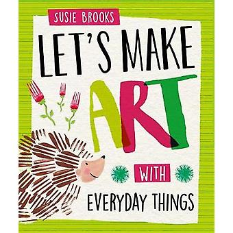 Let's Make Art - With Everyday Things by Susie Brooks - 9781526300430