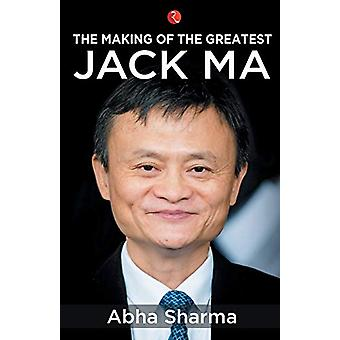 The Making of the Greatest - Jack Ma by Abha Sharma - 9789353336363 Bo