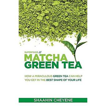Matcha Green Tea Superfood - How a Miraculous Tea Can Help You Get in