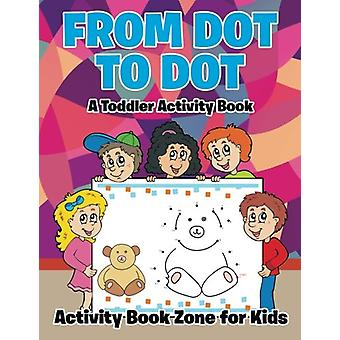 From Dot to Dot - A Toddler Activity Book by Activity Book Zone for Ki