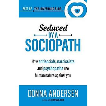 Seduced by a Sociopath - How Antisocials - Narcissists and Psychopaths