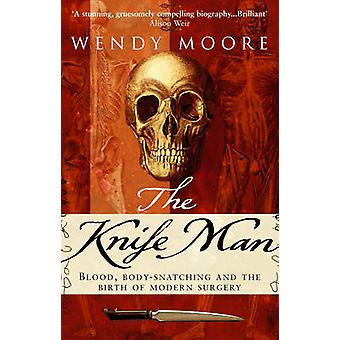 The Knife Man - Blood - Body-Snatching and the Birth of Modern Surgery