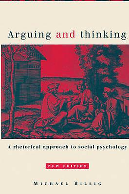 Arguing and Thinking A Rhetorical Approach to Social Psychology by Billig & Michael