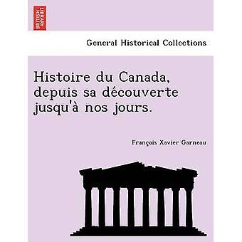 Histoire Du Canada Depuis Sa de Couverte Jusqua Nos Jours. by Garneau & Francois Xavier
