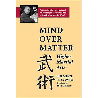 Mind Over Matter - Higher Martial Arts by Shi Ming - Siao Weija - 9781