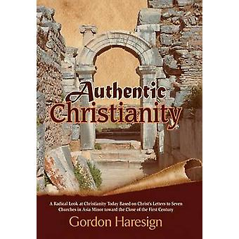 Authentic Christianity A Radical Look at Christianity Today Based on Christs Letters to Seven Churches in Asia Minor Toward the Close of the by Haresign & Gordon