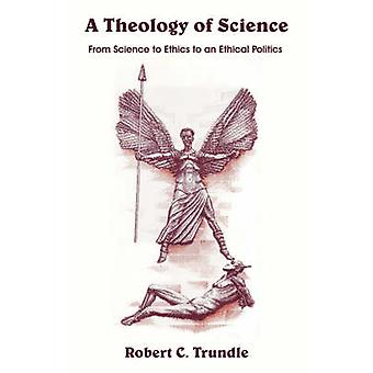 A Theology of Science From Science to Ethics to an Ethical Politics by Trundle & Robert & C.
