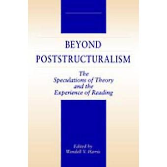 Beyond Poststructuralism The Speculations of Theory and the Experience of Reading by Harris & Wendell V.