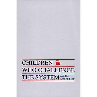 Children Who Challege the System by Bauer & Anne M.
