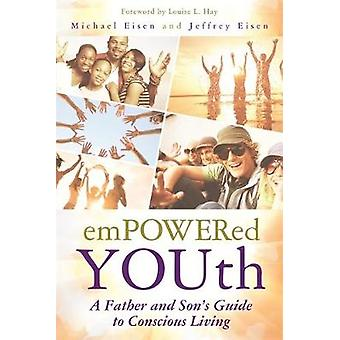 Empowered Youth A Father and Sons Journey to Conscious Living by Eisen & Michael