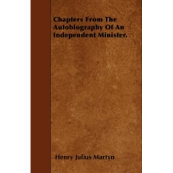 Chapters From The Autobiography Of An Independent Minister. by Martyn & Henry Julius