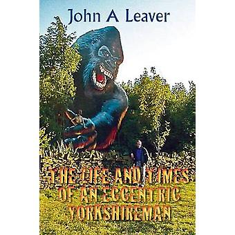 The Life and Times of an Eccentric Yorkshireman by Leaver & John a.
