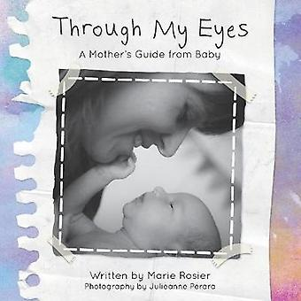 Through My Eyes A Mothers Guide From Baby by Rosier & Marie