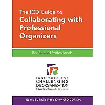 The ICD Guide to Collaborating with Professional Organizers For Related Professionals by Flood Knerr & Phyllis