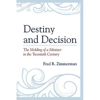 Destiny and Decision The Molding of a Minister in the Twentieth Century by Zimmerman & Fred R.