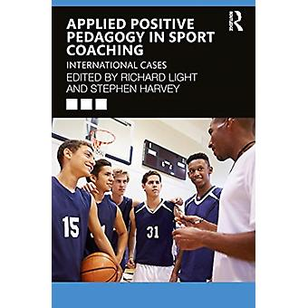 Applied Positive Pedagogy in Sport Coaching by Edited by Richard Light & Edited by Stephen Harvey