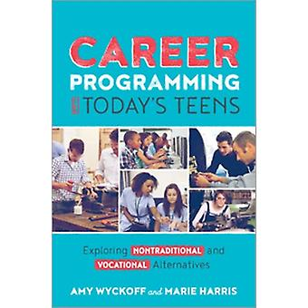 Career Programming for Todays Teens  Exploring Nontraditional and Vocational Alternatives by Amy Wyckoff & Marie Harris