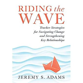 Riding the Wave: Teacher Strategies for Navigating Change and Strengthening Key Relationships (Navigate Changes in Education and Achieve Professional Fulfillment by Building Strong Relationships)