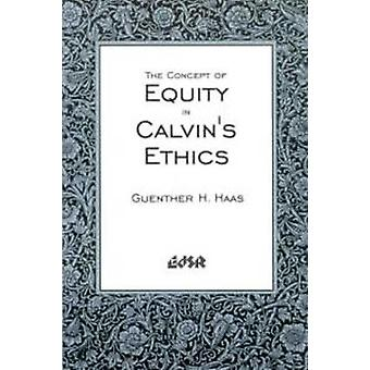 The Concept of Equity in Calvinas Ethics by Guenther H Haas